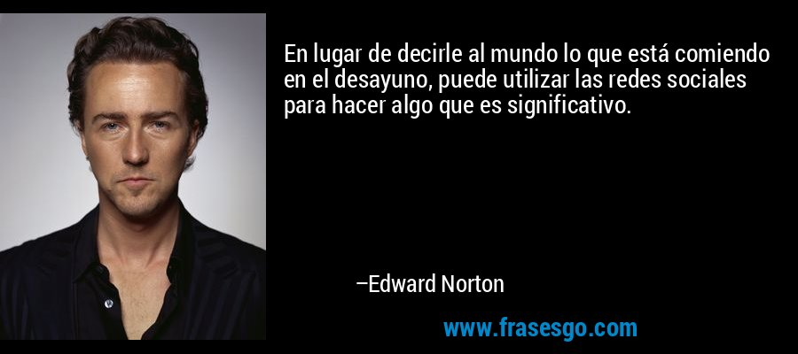 En lugar de decirle al mundo lo que está comiendo en el desayuno, puede utilizar las redes sociales para hacer algo que es significativo. – Edward Norton