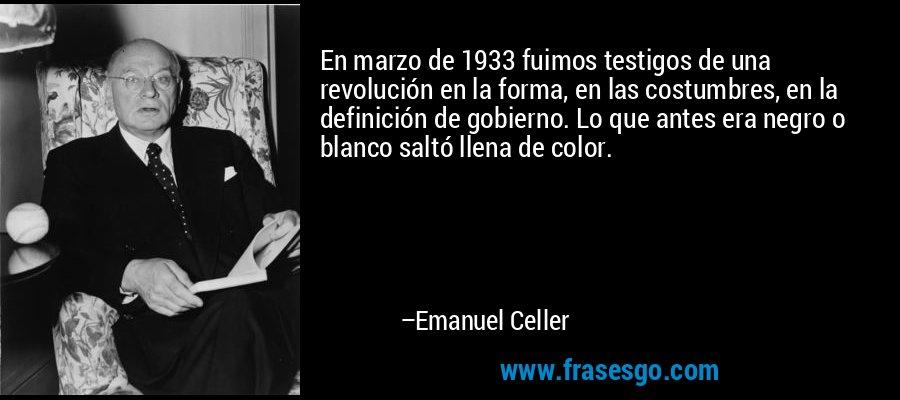 En marzo de 1933 fuimos testigos de una revolución en la forma, en las costumbres, en la definición de gobierno. Lo que antes era negro o blanco saltó llena de color. – Emanuel Celler