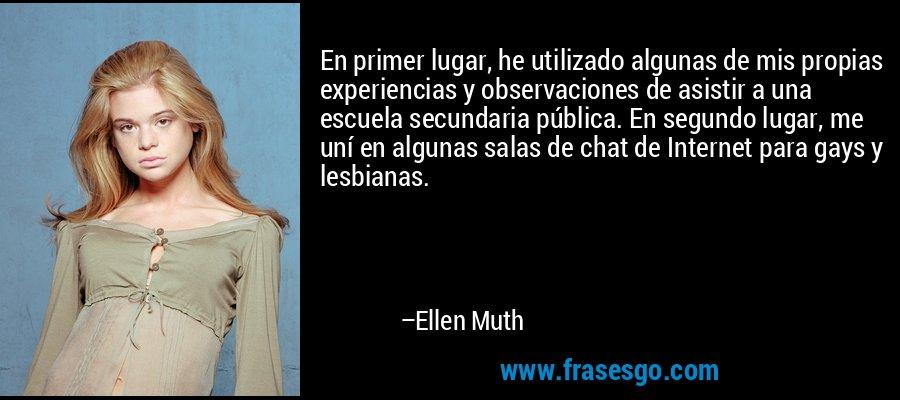 En primer lugar, he utilizado algunas de mis propias experiencias y observaciones de asistir a una escuela secundaria pública. En segundo lugar, me uní en algunas salas de chat de Internet para gays y lesbianas. – Ellen Muth