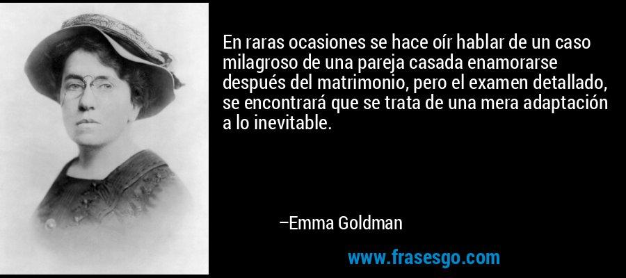 En raras ocasiones se hace oír hablar de un caso milagroso de una pareja casada enamorarse después del matrimonio, pero el examen detallado, se encontrará que se trata de una mera adaptación a lo inevitable. – Emma Goldman