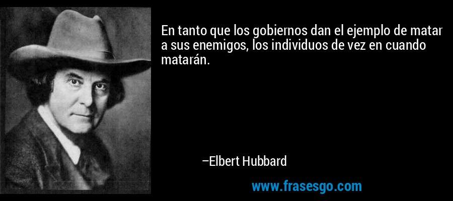 En tanto que los gobiernos dan el ejemplo de matar a sus enemigos, los individuos de vez en cuando matarán. – Elbert Hubbard
