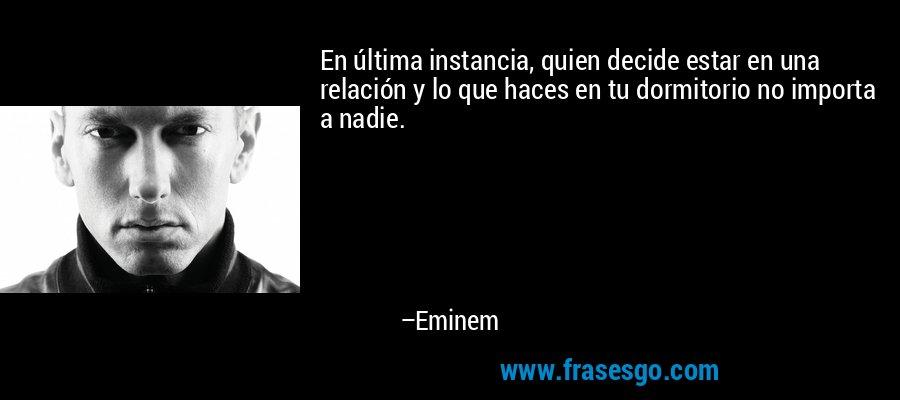 En última instancia, quien decide estar en una relación y lo que haces en tu dormitorio no importa a nadie. – Eminem