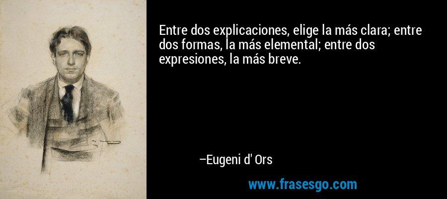 Entre dos explicaciones, elige la más clara; entre dos formas, la más elemental; entre dos expresiones, la más breve. – Eugeni d' Ors