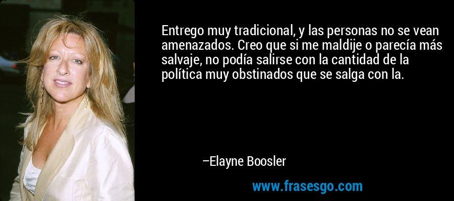 Entrego muy tradicional, y las personas no se vean amenazados. Creo que si me maldije o parecía más salvaje, no podía salirse con la cantidad de la política muy obstinados que se salga con la. – Elayne Boosler