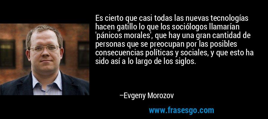 Es cierto que casi todas las nuevas tecnologías hacen gatillo lo que los sociólogos llamarían 'pánicos morales', que hay una gran cantidad de personas que se preocupan por las posibles consecuencias políticas y sociales, y que esto ha sido así a lo largo de los siglos. – Evgeny Morozov