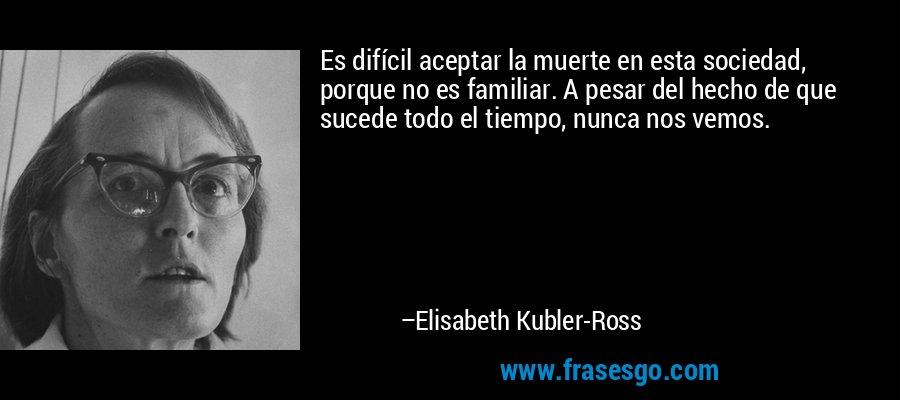 Es difícil aceptar la muerte en esta sociedad, porque no es familiar. A pesar del hecho de que sucede todo el tiempo, nunca nos vemos. – Elisabeth Kubler-Ross