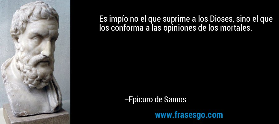 Es impío no el que suprime a los Dioses, sino el que los conforma a las opiniones de los mortales. – Epicuro de Samos