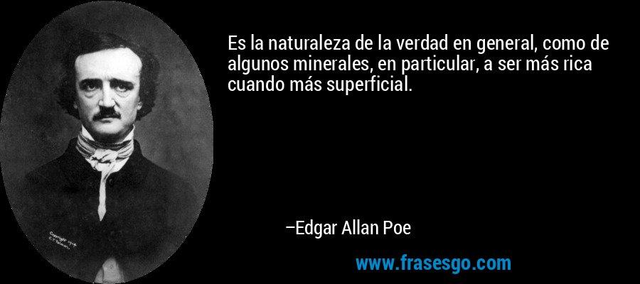 Es la naturaleza de la verdad en general, como de algunos minerales, en particular, a ser más rica cuando más superficial. – Edgar Allan Poe