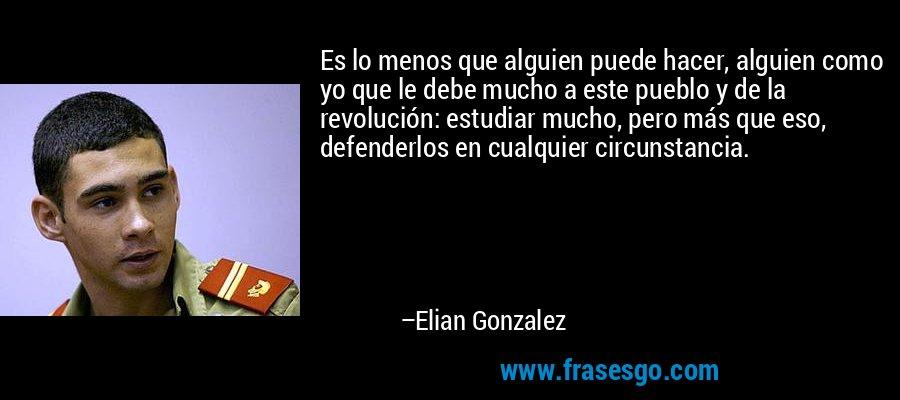 Es lo menos que alguien puede hacer, alguien como yo que le debe mucho a este pueblo y de la revolución: estudiar mucho, pero más que eso, defenderlos en cualquier circunstancia. – Elian Gonzalez