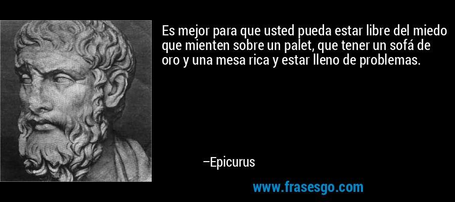 Es mejor para que usted pueda estar libre del miedo que mienten sobre un palet, que tener un sofá de oro y una mesa rica y estar lleno de problemas. – Epicurus
