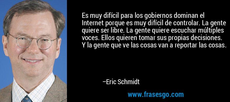 Es muy difícil para los gobiernos dominan el Internet porque es muy difícil de controlar. La gente quiere ser libre. La gente quiere escuchar múltiples voces. Ellos quieren tomar sus propias decisiones. Y la gente que ve las cosas van a reportar las cosas. – Eric Schmidt