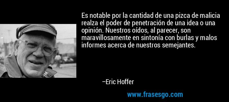 Es notable por la cantidad de una pizca de malicia realza el poder de penetración de una idea o una opinión. Nuestros oídos, al parecer, son maravillosamente en sintonía con burlas y malos informes acerca de nuestros semejantes. – Eric Hoffer