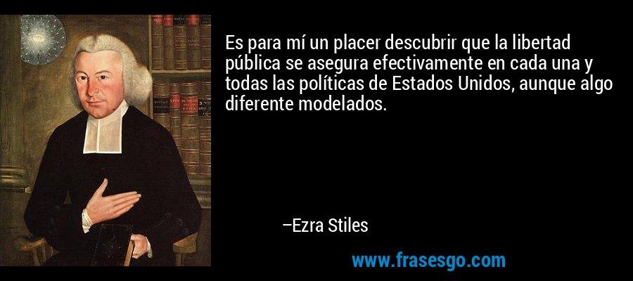 Es para mí un placer descubrir que la libertad pública se asegura efectivamente en cada una y todas las políticas de Estados Unidos, aunque algo diferente modelados. – Ezra Stiles