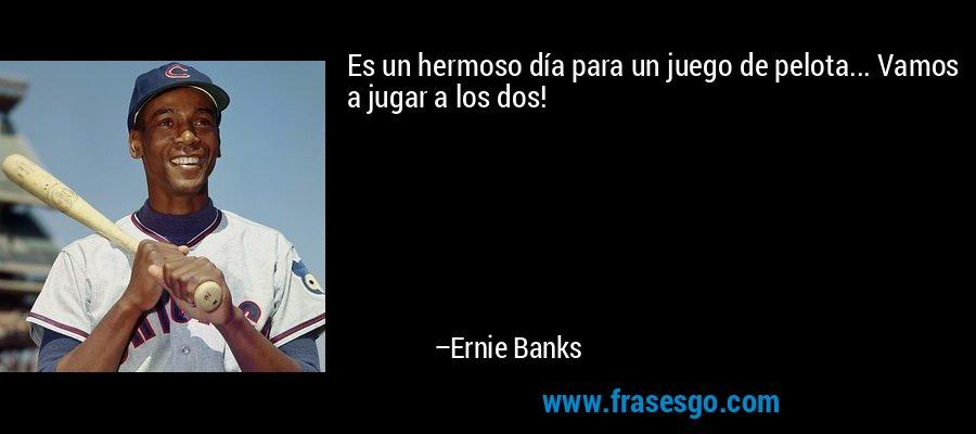 Es un hermoso día para un juego de pelota... Vamos a jugar a los dos! – Ernie Banks