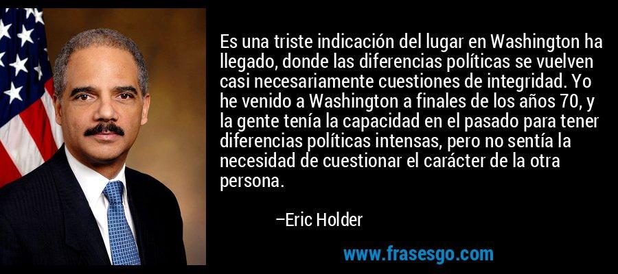 Es una triste indicación del lugar en Washington ha llegado, donde las diferencias políticas se vuelven casi necesariamente cuestiones de integridad. Yo he venido a Washington a finales de los años 70, y la gente tenía la capacidad en el pasado para tener diferencias políticas intensas, pero no sentía la necesidad de cuestionar el carácter de la otra persona. – Eric Holder