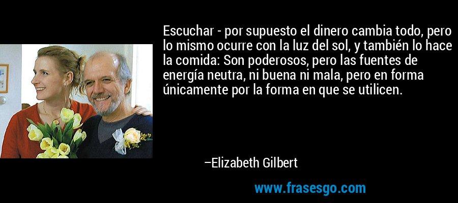 Escuchar - por supuesto el dinero cambia todo, pero lo mismo ocurre con la luz del sol, y también lo hace la comida: Son poderosos, pero las fuentes de energía neutra, ni buena ni mala, pero en forma únicamente por la forma en que se utilicen. – Elizabeth Gilbert