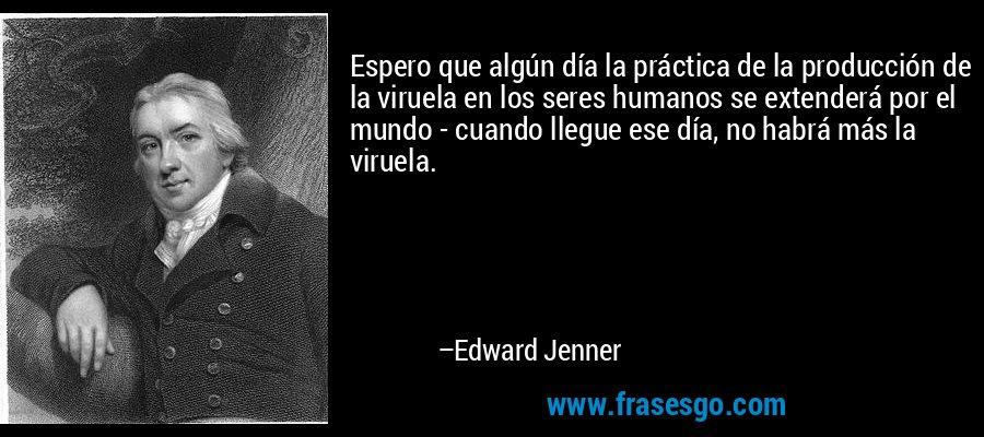 Espero que algún día la práctica de la producción de la viruela en los seres humanos se extenderá por el mundo - cuando llegue ese día, no habrá más la viruela. – Edward Jenner