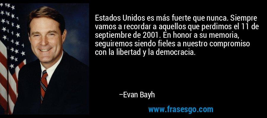 Estados Unidos es más fuerte que nunca. Siempre vamos a recordar a aquellos que perdimos el 11 de septiembre de 2001. En honor a su memoria, seguiremos siendo fieles a nuestro compromiso con la libertad y la democracia. – Evan Bayh