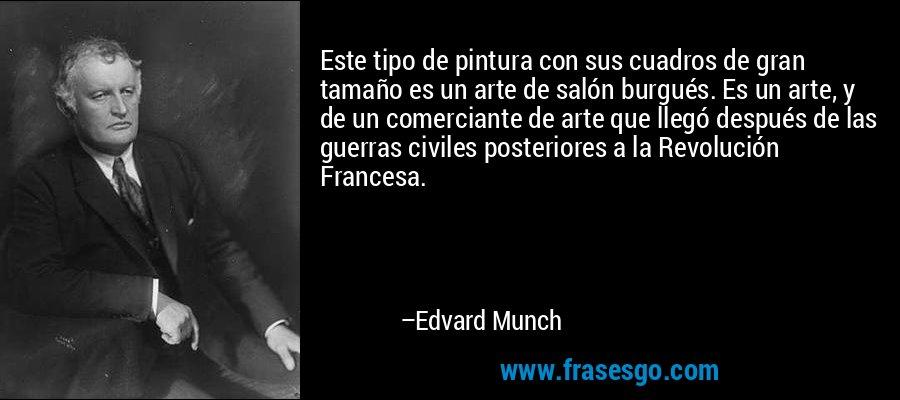 Este tipo de pintura con sus cuadros de gran tamaño es un arte de salón burgués. Es un arte, y de un comerciante de arte que llegó después de las guerras civiles posteriores a la Revolución Francesa. – Edvard Munch