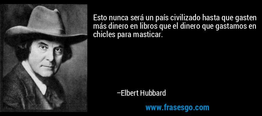 Esto nunca será un país civilizado hasta que gasten más dinero en libros que el dinero que gastamos en chicles para masticar. – Elbert Hubbard