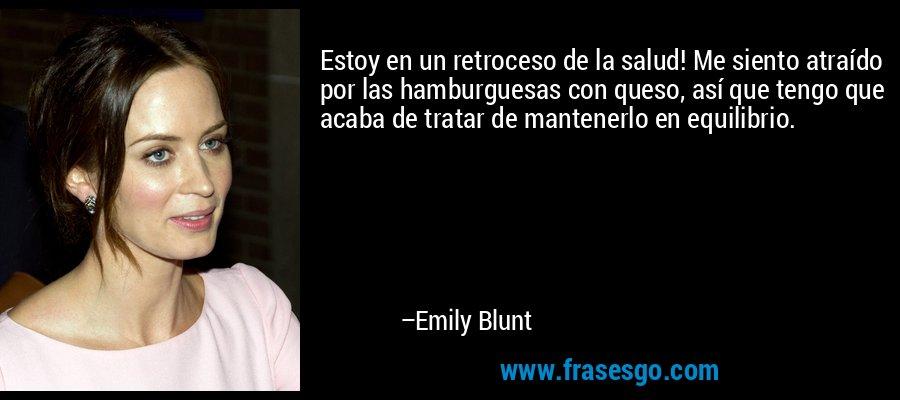 Estoy en un retroceso de la salud! Me siento atraído por las hamburguesas con queso, así que tengo que acaba de tratar de mantenerlo en equilibrio. – Emily Blunt