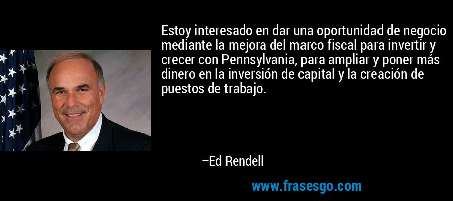 Estoy interesado en dar una oportunidad de negocio mediante la mejora del marco fiscal para invertir y crecer con Pennsylvania, para ampliar y poner más dinero en la inversión de capital y la creación de puestos de trabajo. – Ed Rendell