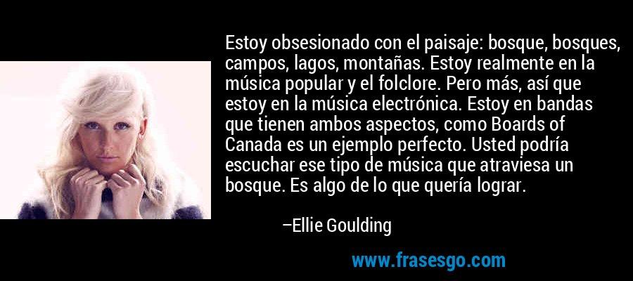 Estoy obsesionado con el paisaje: bosque, bosques, campos, lagos, montañas. Estoy realmente en la música popular y el folclore. Pero más, así que estoy en la música electrónica. Estoy en bandas que tienen ambos aspectos, como Boards of Canada es un ejemplo perfecto. Usted podría escuchar ese tipo de música que atraviesa un bosque. Es algo de lo que quería lograr. – Ellie Goulding