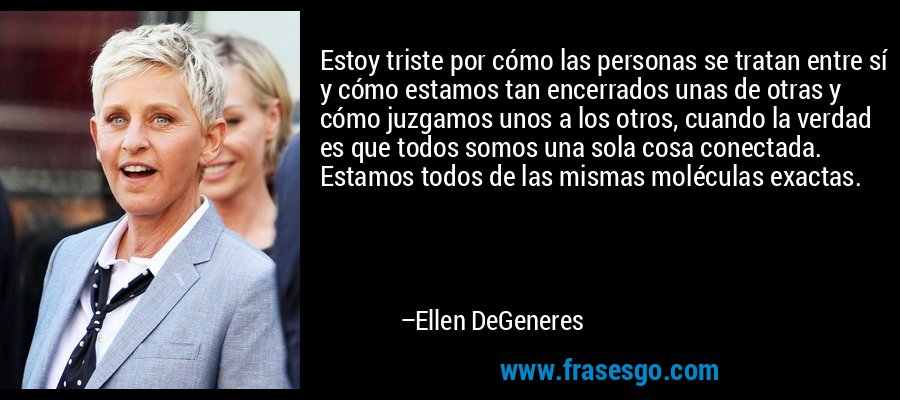 Estoy triste por cómo las personas se tratan entre sí y cómo estamos tan encerrados unas de otras y cómo juzgamos unos a los otros, cuando la verdad es que todos somos una sola cosa conectada. Estamos todos de las mismas moléculas exactas. – Ellen DeGeneres