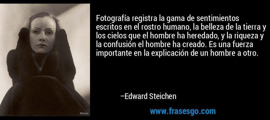 Fotografía registra la gama de sentimientos escritos en el rostro humano, la belleza de la tierra y los cielos que el hombre ha heredado, y la riqueza y la confusión el hombre ha creado. Es una fuerza importante en la explicación de un hombre a otro. – Edward Steichen