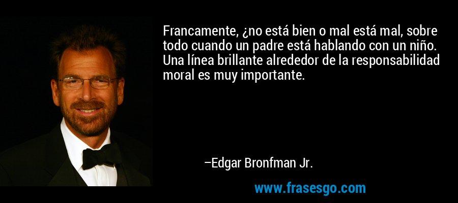 Francamente, ¿no está bien o mal está mal, sobre todo cuando un padre está hablando con un niño. Una línea brillante alrededor de la responsabilidad moral es muy importante. – Edgar Bronfman Jr.