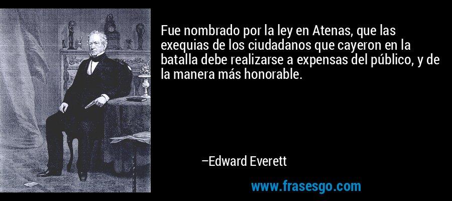 Fue nombrado por la ley en Atenas, que las exequias de los ciudadanos que cayeron en la batalla debe realizarse a expensas del público, y de la manera más honorable. – Edward Everett