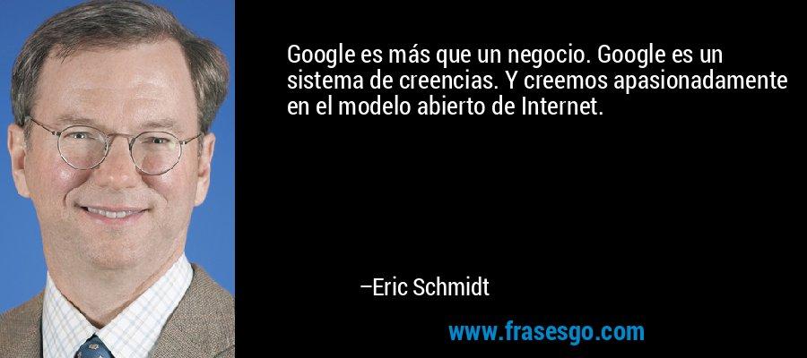 Google es más que un negocio. Google es un sistema de creencias. Y creemos apasionadamente en el modelo abierto de Internet. – Eric Schmidt