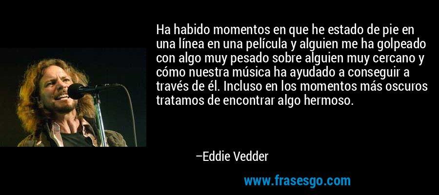 Ha habido momentos en que he estado de pie en una línea en una película y alguien me ha golpeado con algo muy pesado sobre alguien muy cercano y cómo nuestra música ha ayudado a conseguir a través de él. Incluso en los momentos más oscuros tratamos de encontrar algo hermoso. – Eddie Vedder