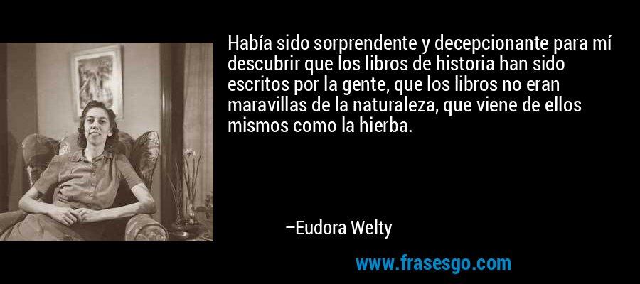 Había sido sorprendente y decepcionante para mí descubrir que los libros de historia han sido escritos por la gente, que los libros no eran maravillas de la naturaleza, que viene de ellos mismos como la hierba. – Eudora Welty