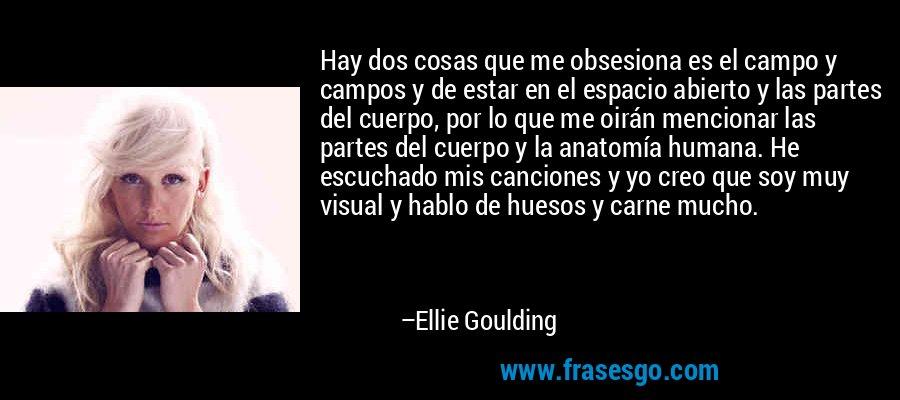 Hay dos cosas que me obsesiona es el campo y campos y de estar en el espacio abierto y las partes del cuerpo, por lo que me oirán mencionar las partes del cuerpo y la anatomía humana. He escuchado mis canciones y yo creo que soy muy visual y hablo de huesos y carne mucho. – Ellie Goulding