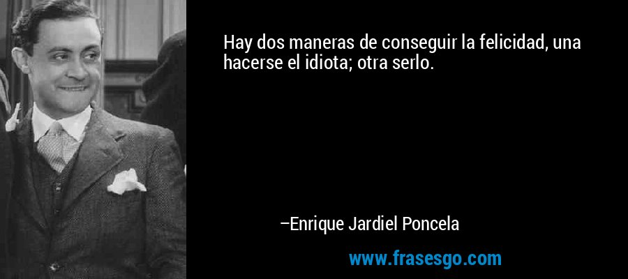 Hay dos maneras de conseguir la felicidad, una hacerse el idiota; otra serlo. – Enrique Jardiel Poncela