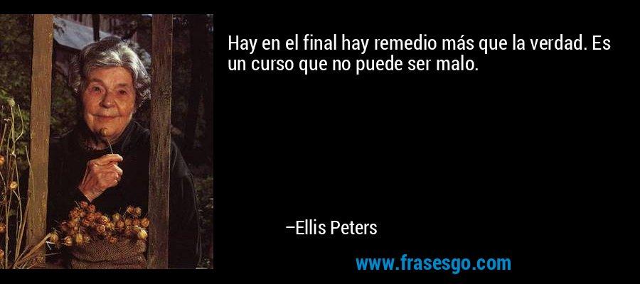 Hay en el final hay remedio más que la verdad. Es un curso que no puede ser malo. – Ellis Peters