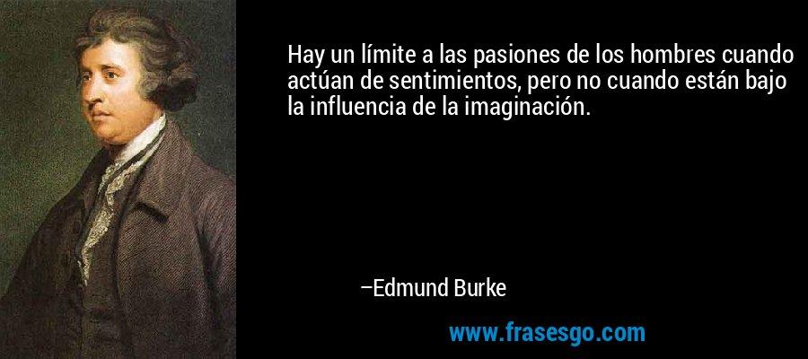 Hay un límite a las pasiones de los hombres cuando actúan de sentimientos, pero no cuando están bajo la influencia de la imaginación. – Edmund Burke