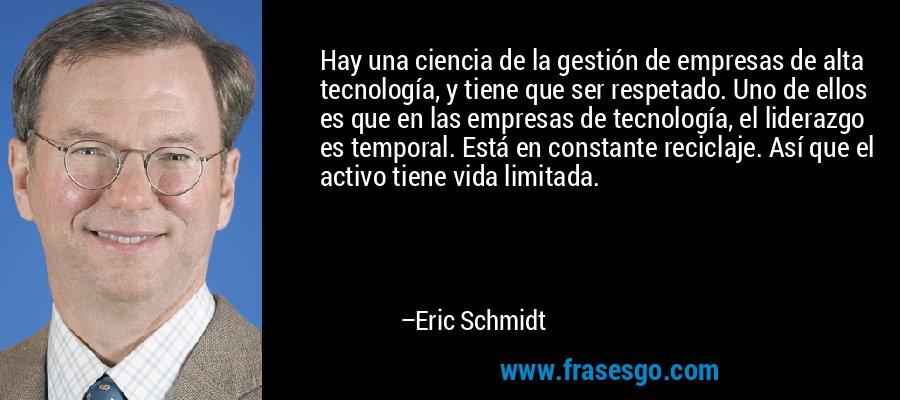 Hay una ciencia de la gestión de empresas de alta tecnología, y tiene que ser respetado. Uno de ellos es que en las empresas de tecnología, el liderazgo es temporal. Está en constante reciclaje. Así que el activo tiene vida limitada. – Eric Schmidt