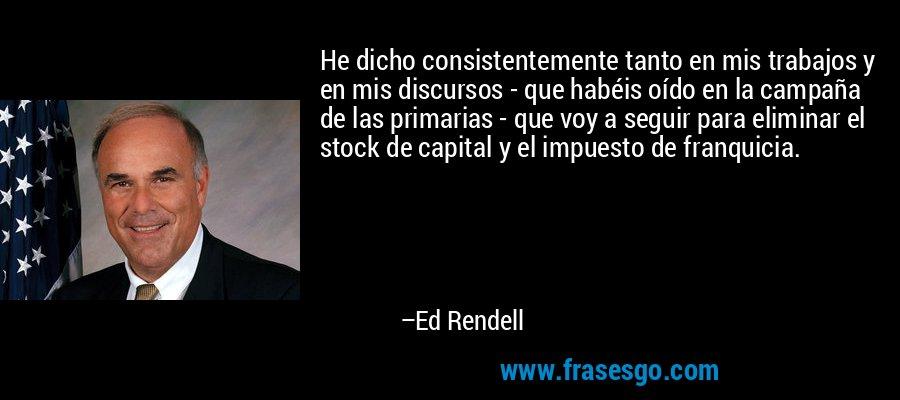 He dicho consistentemente tanto en mis trabajos y en mis discursos - que habéis oído en la campaña de las primarias - que voy a seguir para eliminar el stock de capital y el impuesto de franquicia. – Ed Rendell