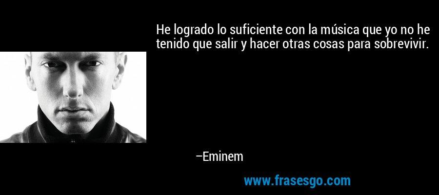 He logrado lo suficiente con la música que yo no he tenido que salir y hacer otras cosas para sobrevivir. – Eminem