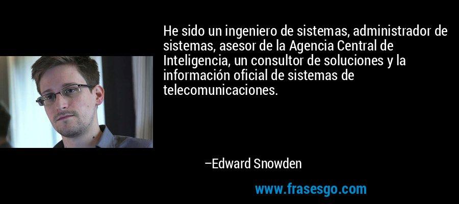 He sido un ingeniero de sistemas, administrador de sistemas, asesor de la Agencia Central de Inteligencia, un consultor de soluciones y la información oficial de sistemas de telecomunicaciones. – Edward Snowden