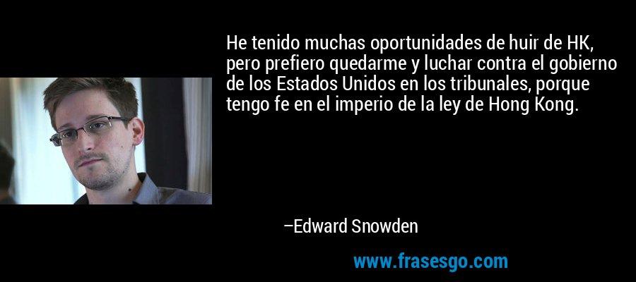 He tenido muchas oportunidades de huir de HK, pero prefiero quedarme y luchar contra el gobierno de los Estados Unidos en los tribunales, porque tengo fe en el imperio de la ley de Hong Kong. – Edward Snowden