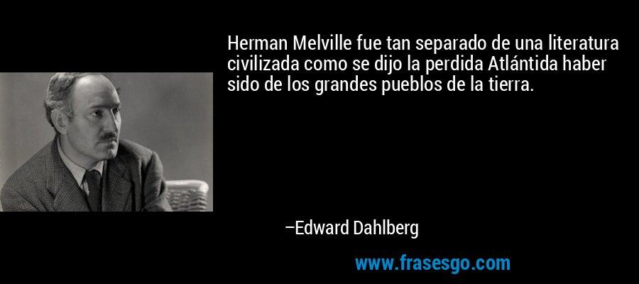 Herman Melville fue tan separado de una literatura civilizada como se dijo la perdida Atlántida haber sido de los grandes pueblos de la tierra. – Edward Dahlberg