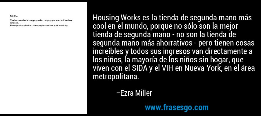 Housing Works es la tienda de segunda mano más cool en el mundo, porque no sólo son la mejor tienda de segunda mano - no son la tienda de segunda mano más ahorrativos - pero tienen cosas increíbles y todos sus ingresos van directamente a los niños, la mayoría de los niños sin hogar, que viven con el SIDA y el VIH en Nueva York, en el área metropolitana. – Ezra Miller