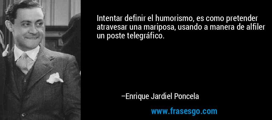 Intentar definir el humorismo, es como pretender atravesar una mariposa, usando a manera de alfiler un poste telegráfico. – Enrique Jardiel Poncela