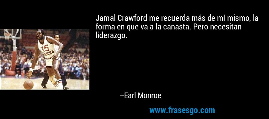 Jamal Crawford me recuerda más de mí mismo, la forma en que va a la canasta. Pero necesitan liderazgo. – Earl Monroe