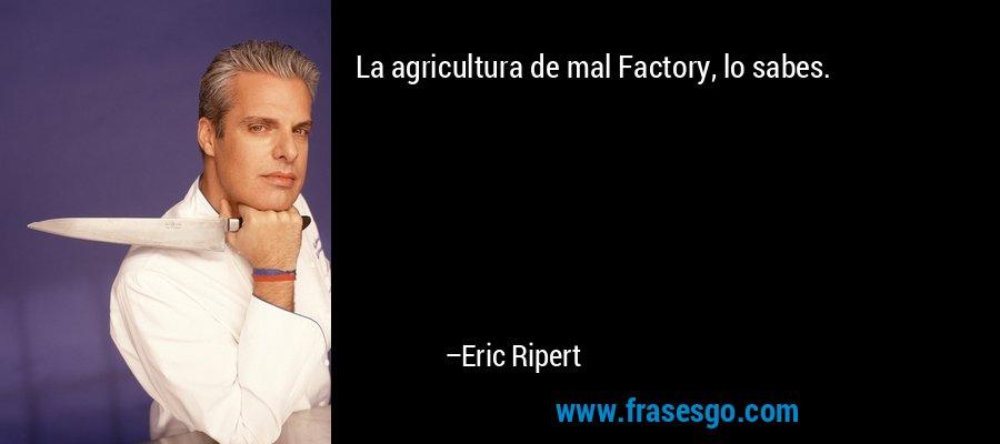 La agricultura de mal Factory, lo sabes. – Eric Ripert