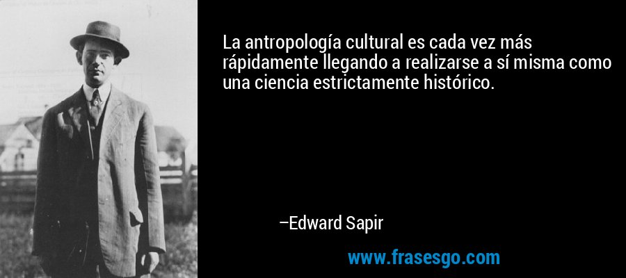 La antropología cultural es cada vez más rápidamente llegando a realizarse a sí misma como una ciencia estrictamente histórico. – Edward Sapir