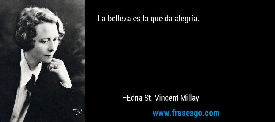 La belleza es lo que da alegría. – Edna St. Vincent Millay